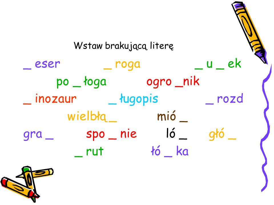 Wstaw brakującą literę _ eser _ roga _ u _ ek po _ łoga ogro _nik _ inozaur _ ługopis _ rozd wielbłą _ mió _ gra _ spo _ nie ló _ głó _ _ rut łó _ ka