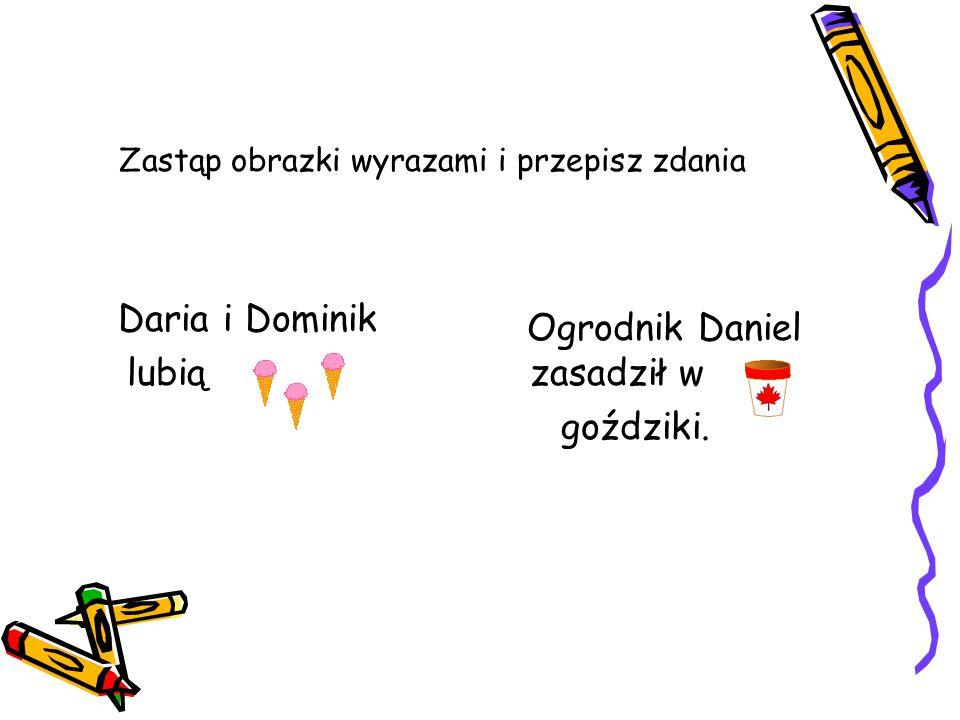 Zastąp obrazki wyrazami i przepisz zdania Daria i Dominik lubią Ogrodnik Daniel zasadził w goździki.