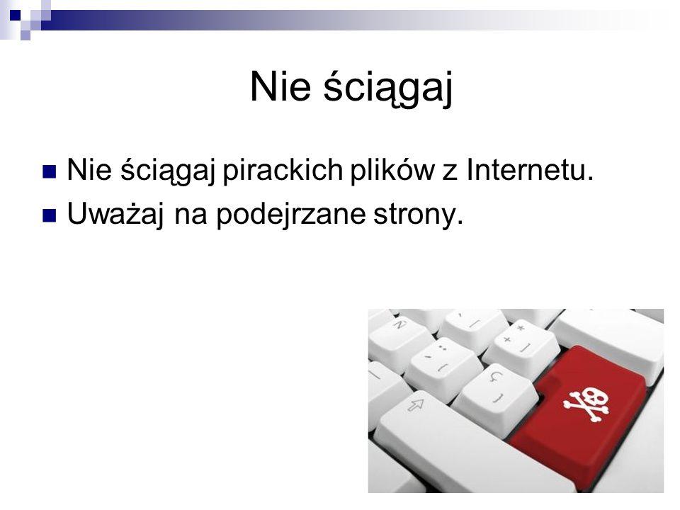 Nie ściągaj Nie ściągaj pirackich plików z Internetu. Uważaj na podejrzane strony.