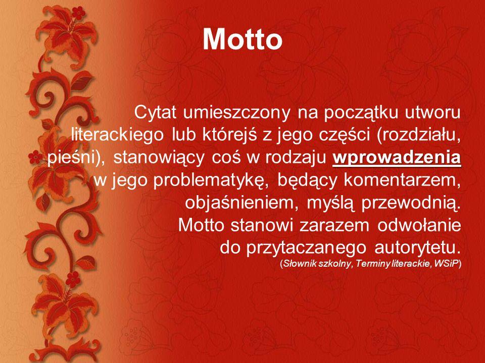 Motto Poprzez umieszczenie motta autor daje często klucz do znaczeń swego utworu a równocześnie sygnalizuje fakt jego osadzenia w określonej tradycji myślowej i literackiej.