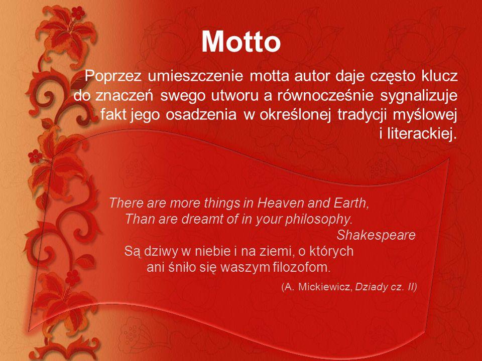 Motto Poprzez umieszczenie motta autor daje często klucz do znaczeń swego utworu a równocześnie sygnalizuje fakt jego osadzenia w określonej tradycji