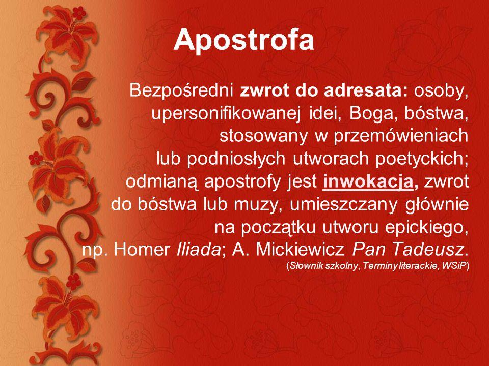 Apostrofa Bezpośredni zwrot do adresata: osoby, upersonifikowanej idei, Boga, bóstwa, stosowany w przemówieniach lub podniosłych utworach poetyckich;