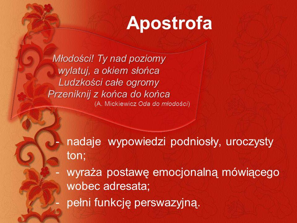 Apostrofa -nadaje wypowiedzi podniosły, uroczysty ton; -wyraża postawę emocjonalną mówiącego wobec adresata; -pełni funkcję perswazyjną. Młodości! Ty