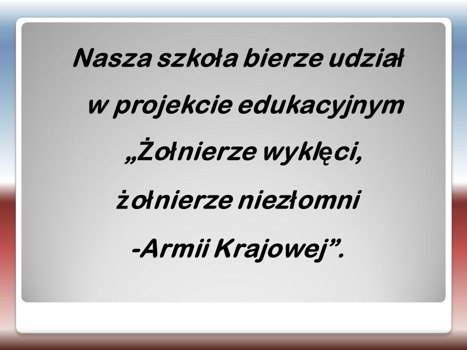 """Nasza szko ł a bierze udzia ł w projekcie edukacyjnym """" Ż o ł nierze wykl ę ci, ż o ł nierze niez ł omni -Armii Krajowej""""."""
