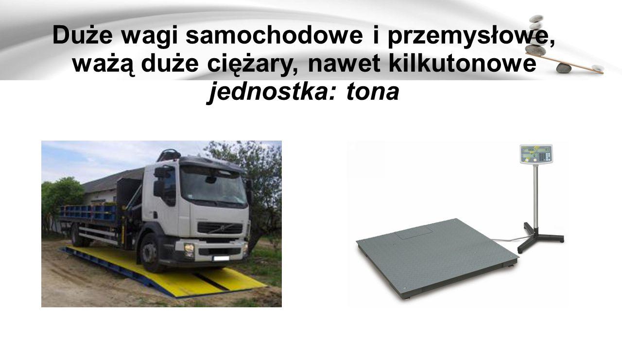 Duże wagi samochodowe i przemysłowe, ważą duże ciężary, nawet kilkutonowe jednostka: tona