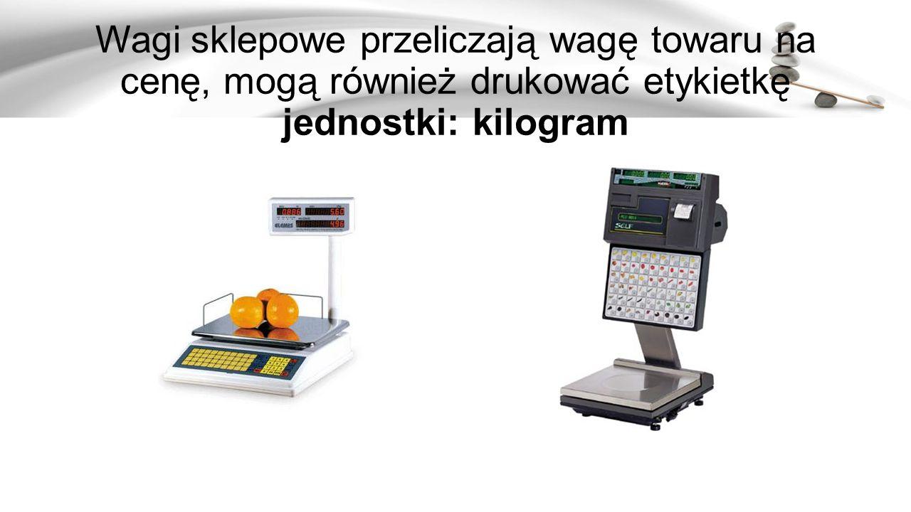 Wagi sklepowe przeliczają wagę towaru na cenę, mogą również drukować etykietkę jednostki: kilogram
