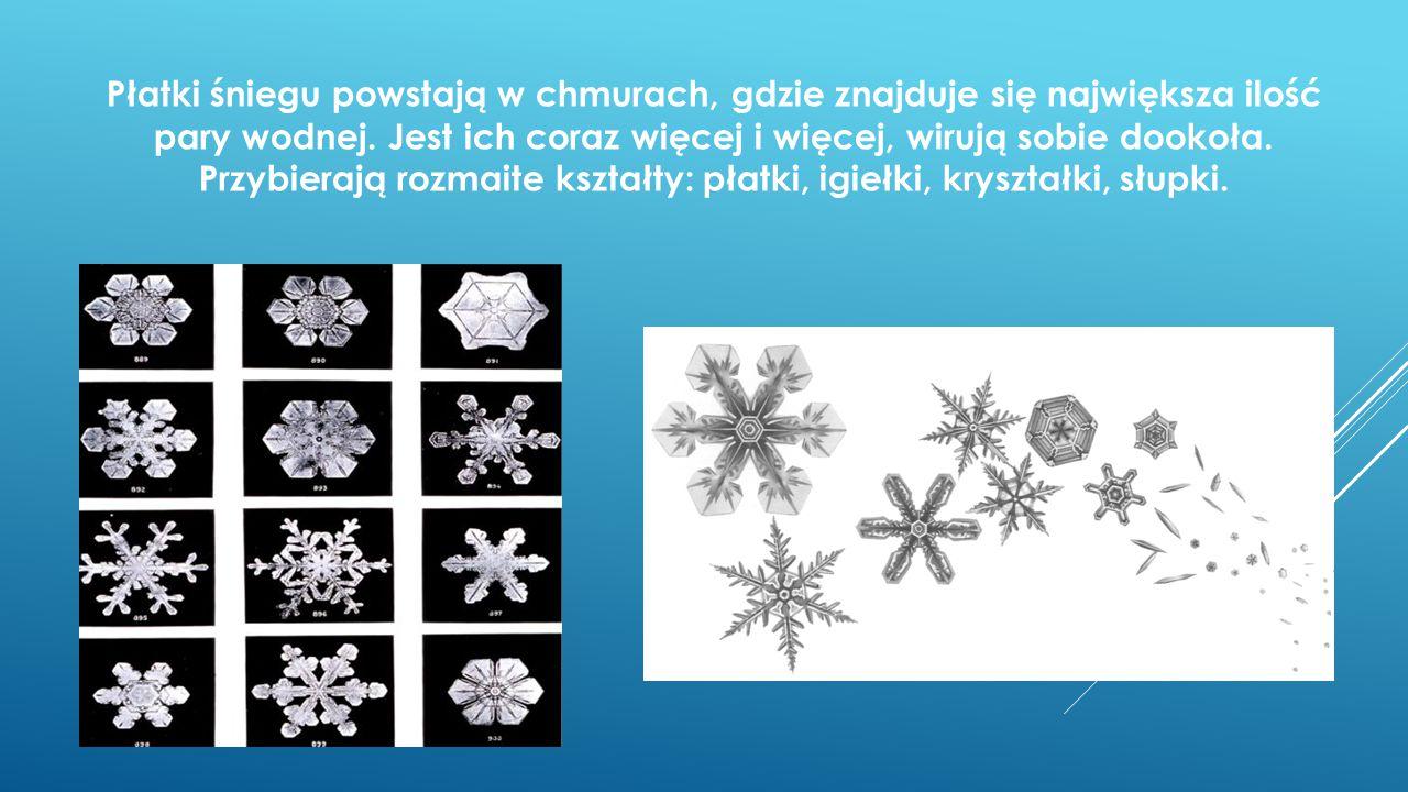 Płatki śniegu powstają w chmurach, gdzie znajduje się największa ilość pary wodnej. Jest ich coraz więcej i więcej, wirują sobie dookoła. Przybierają