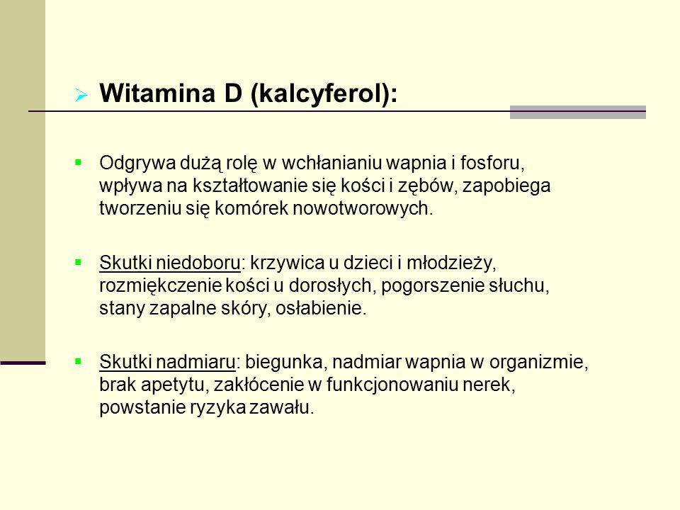  Witamina D (kalcyferol):  Odgrywa dużą rolę w wchłanianiu wapnia i fosforu, wpływa na kształtowanie się kości i zębów, zapobiega tworzeniu się komó