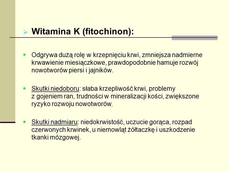 Witamina K (fitochinon):  Odgrywa dużą rolę w krzepnięciu krwi, zmniejsza nadmierne krwawienie miesiączkowe, prawdopodobnie hamuje rozwój nowotworó