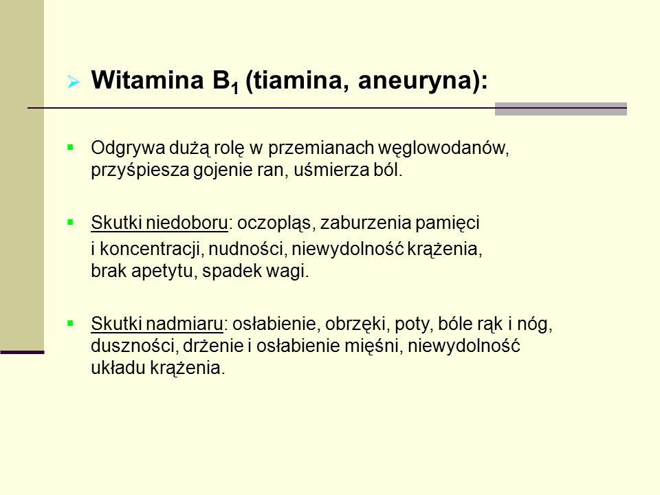  Witamina B 1 (tiamina, aneuryna):  Odgrywa dużą rolę w przemianach węglowodanów, przyśpiesza gojenie ran, uśmierza ból.  Skutki niedoboru: oczoplą