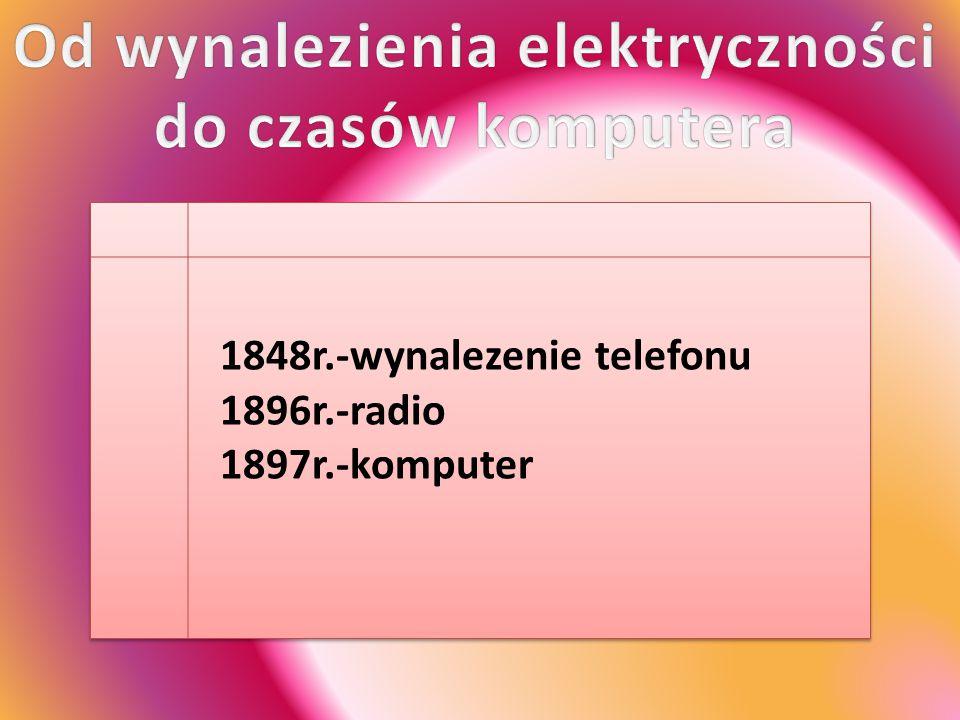 1848r.-wynalezenie telefonu 1896r.-radio 1897r.-komputer