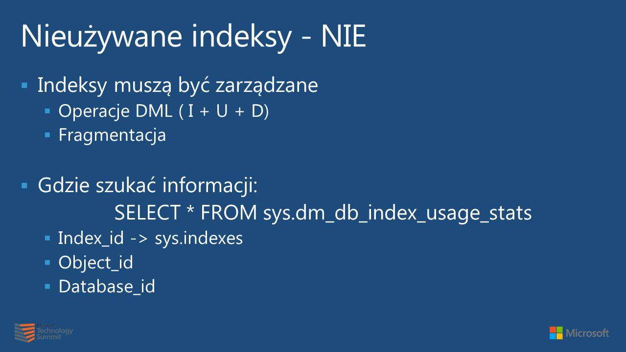  Indeksy muszą być zarządzane  Operacje DML ( I + U + D)  Fragmentacja  Gdzie szukać informacji: SELECT * FROM sys.dm_db_index_usage_stats  Index_id -> sys.indexes  Object_id  Database_id