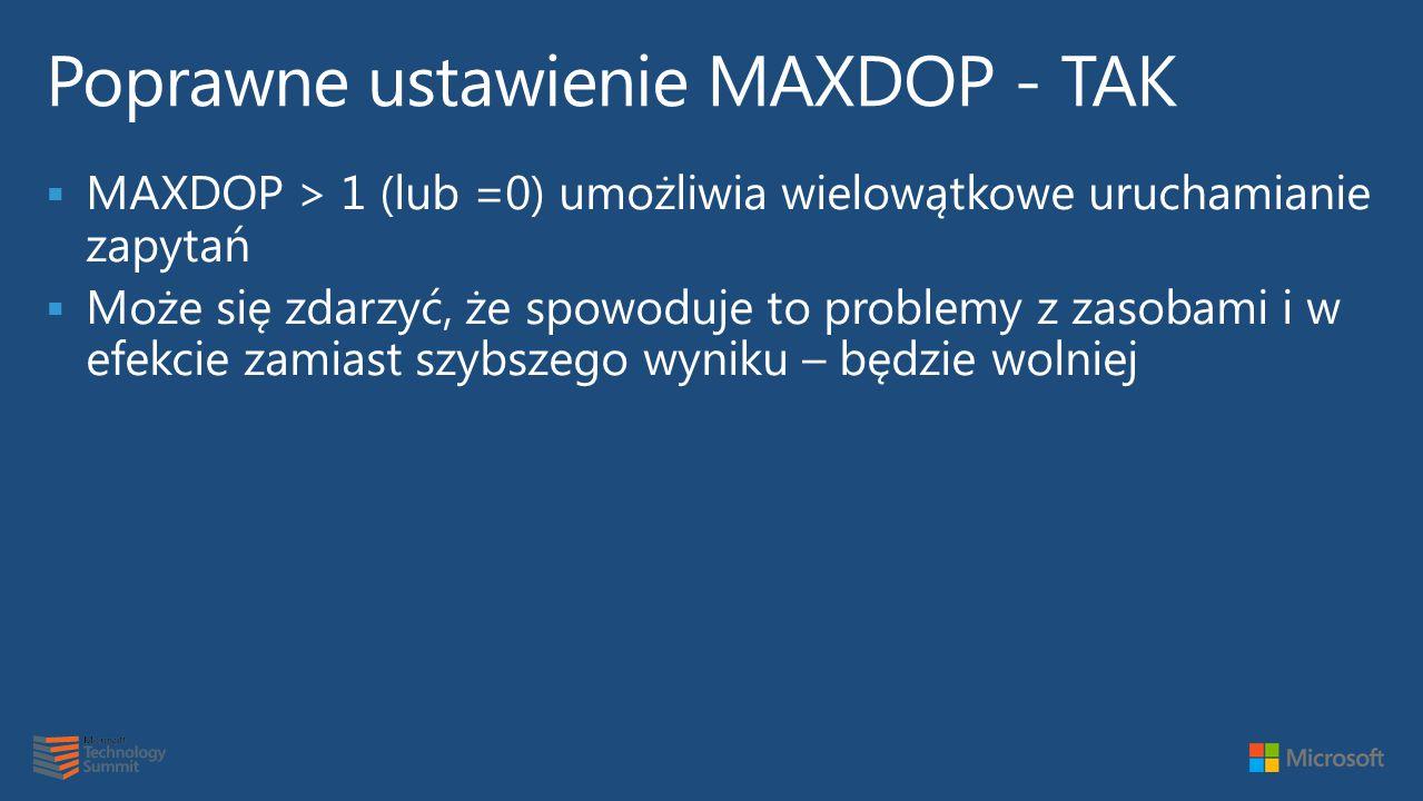  MAXDOP > 1 (lub =0) umożliwia wielowątkowe uruchamianie zapytań  Może się zdarzyć, że spowoduje to problemy z zasobami i w efekcie zamiast szybszego wyniku – będzie wolniej