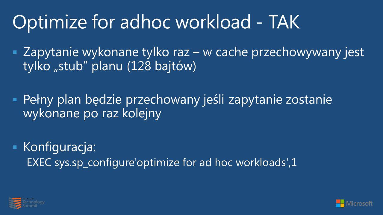 """ Zapytanie wykonane tylko raz – w cache przechowywany jest tylko """"stub planu (128 bajtów)  Pełny plan będzie przechowany jeśli zapytanie zostanie wykonane po raz kolejny  Konfiguracja: EXEC sys.sp_configure optimize for ad hoc workloads ,1"""