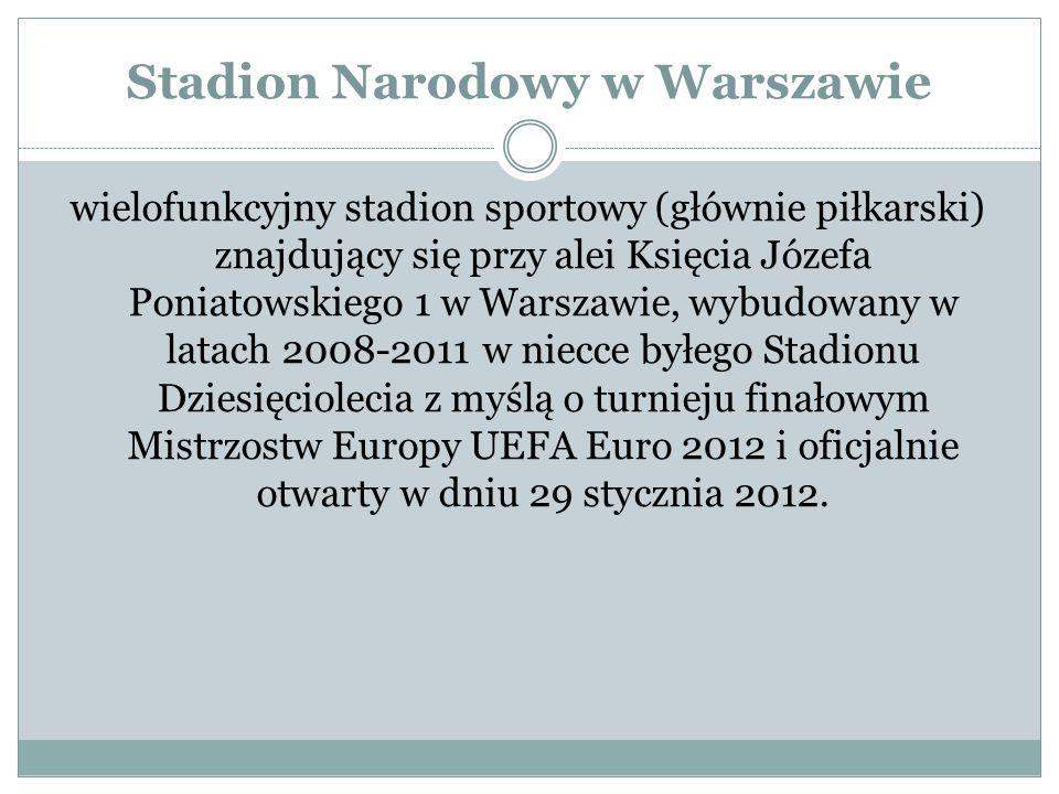 Stadion Narodowy w Warszawie wielofunkcyjny stadion sportowy (głównie piłkarski) znajdujący się przy alei Księcia Józefa Poniatowskiego 1 w Warszawie, wybudowany w latach 2008-2011 w niecce byłego Stadionu Dziesięciolecia z myślą o turnieju finałowym Mistrzostw Europy UEFA Euro 2012 i oficjalnie otwarty w dniu 29 stycznia 2012.