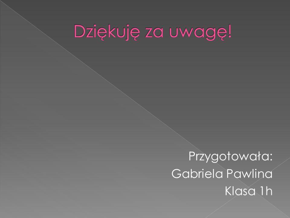Przygotowała: Gabriela Pawlina Klasa 1h