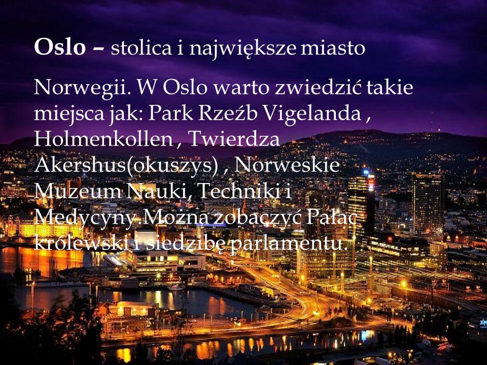 Oslo – stolica i największe miasto Norwegii. W Oslo warto zwiedzić takie miejsca jak: Park Rzeźb Vigelanda, Holmenkollen, Twierdza Akershus(okuszys),