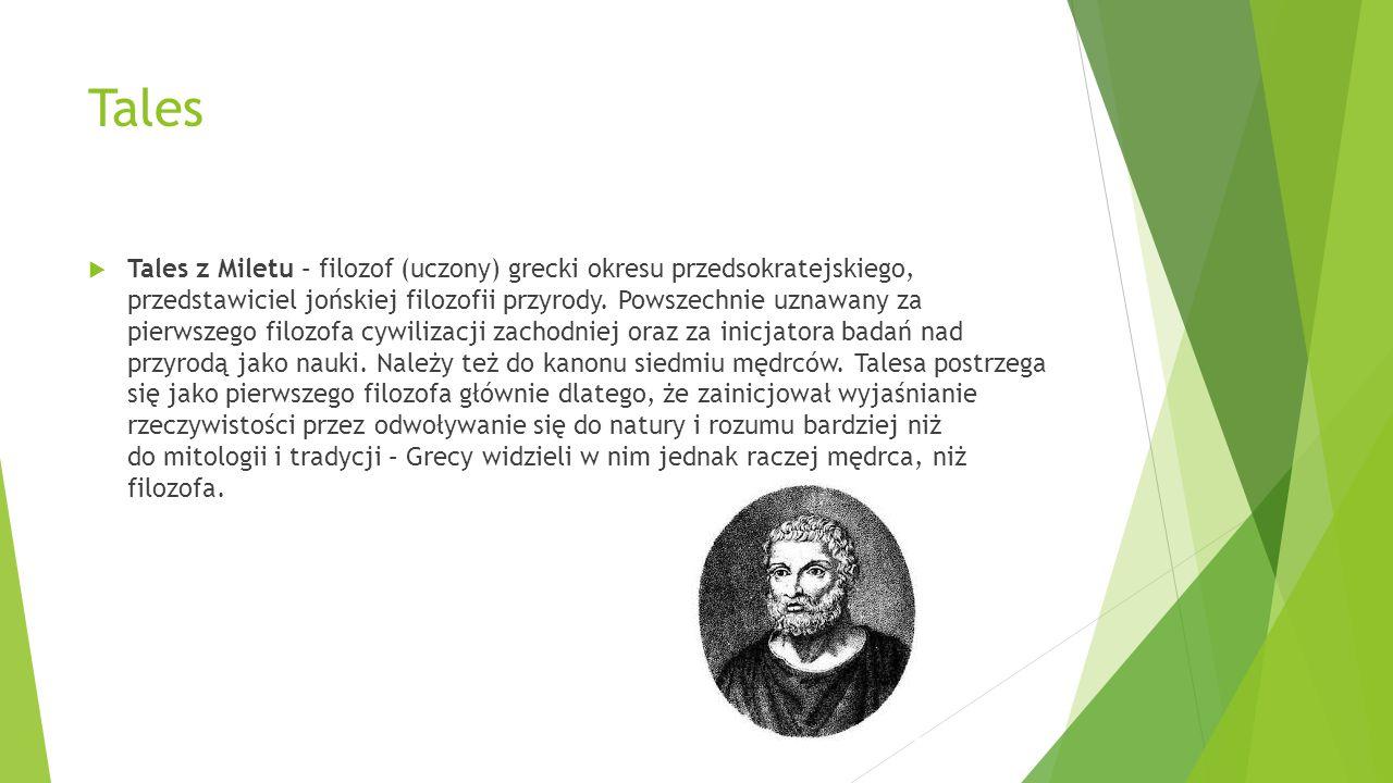Tales  Tales z Miletu – filozof (uczony) grecki okresu przedsokratejskiego, przedstawiciel jońskiej filozofii przyrody. Powszechnie uznawany za pierw