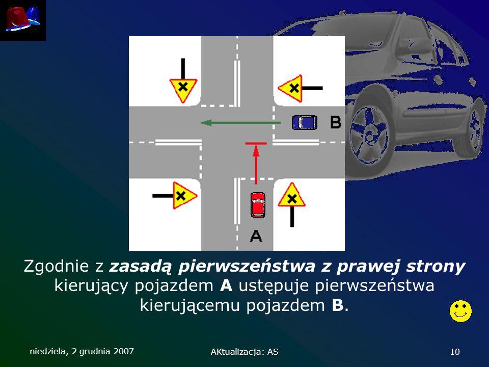 niedziela, 2 grudnia 2007 AKtualizacja: AS 10 Zgodnie z zasadą pierwszeństwa z prawej strony kierujący pojazdem A ustępuje pierwszeństwa kierującemu p