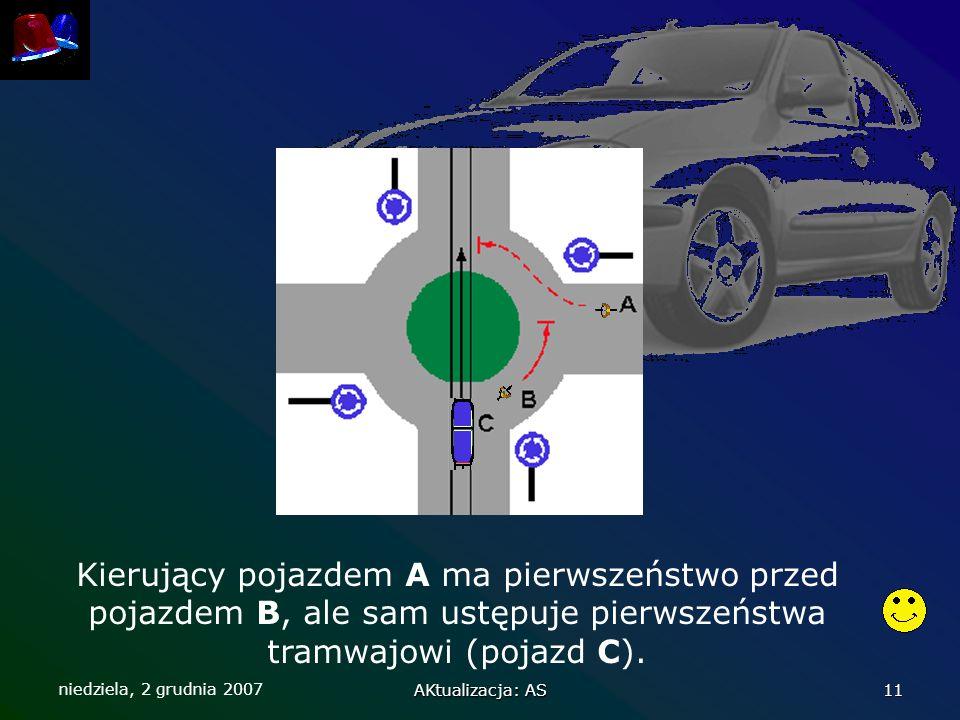 niedziela, 2 grudnia 2007 AKtualizacja: AS 11 Kierujący pojazdem A ma pierwszeństwo przed pojazdem B, ale sam ustępuje pierwszeństwa tramwajowi (pojaz