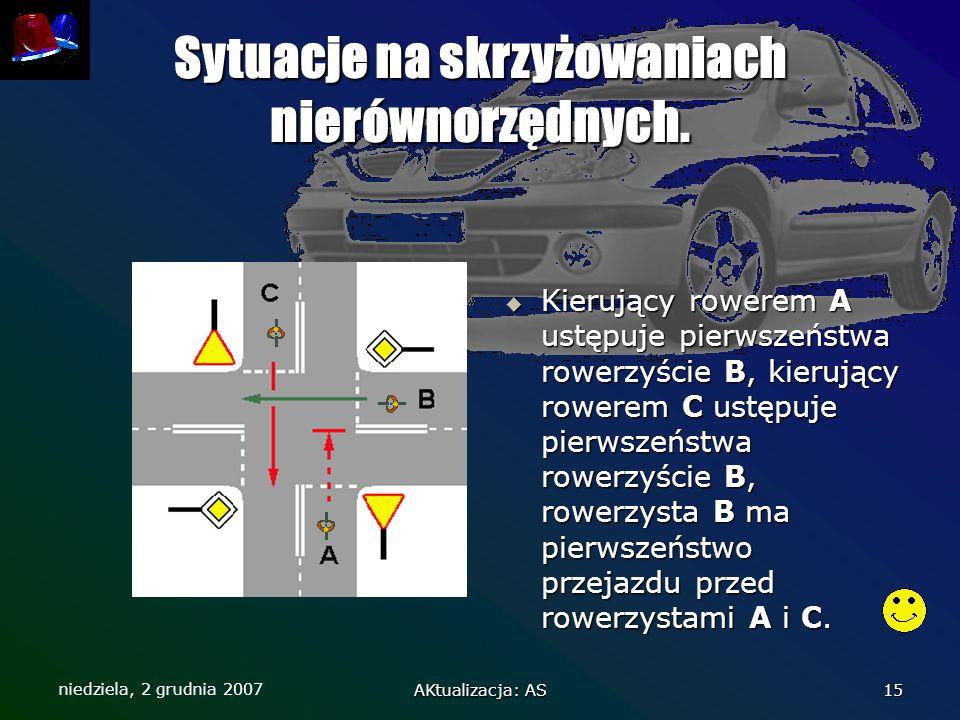 niedziela, 2 grudnia 2007 AKtualizacja: AS 15 Sytuacje na skrzyżowaniach nierównorzędnych.  Kierujący rowerem A ustępuje pierwszeństwa rowerzyście B,
