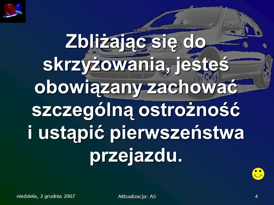 niedziela, 2 grudnia 2007 AKtualizacja: AS 4 Zbliżając się do skrzyżowania, jesteś obowiązany zachować szczególną ostrożność i ustąpić pierwszeństwa p