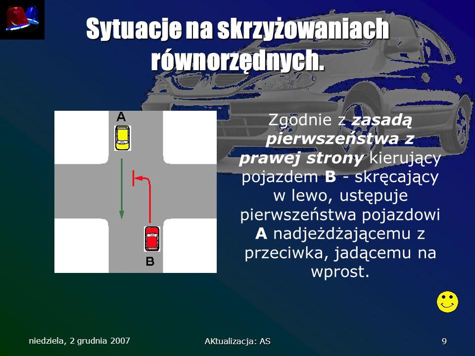 niedziela, 2 grudnia 2007 AKtualizacja: AS 9 Sytuacje na skrzyżowaniach równorzędnych. Zgodnie z zasadą pierwszeństwa z prawej strony kierujący pojazd