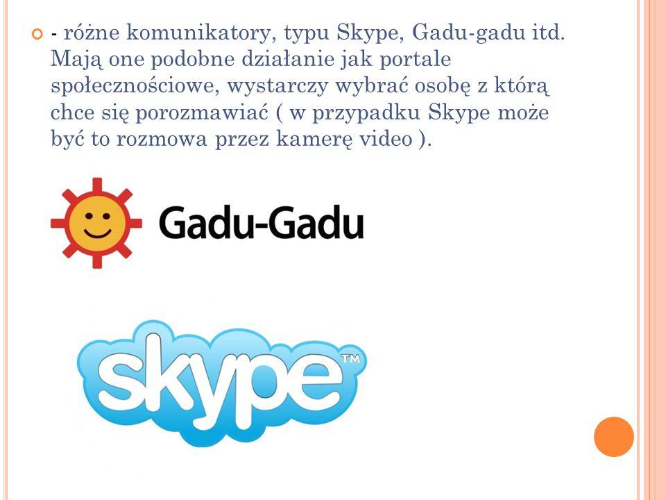 - różne komunikatory, typu Skype, Gadu-gadu itd. Mają one podobne działanie jak portale społecznościowe, wystarczy wybrać osobę z którą chce się poroz