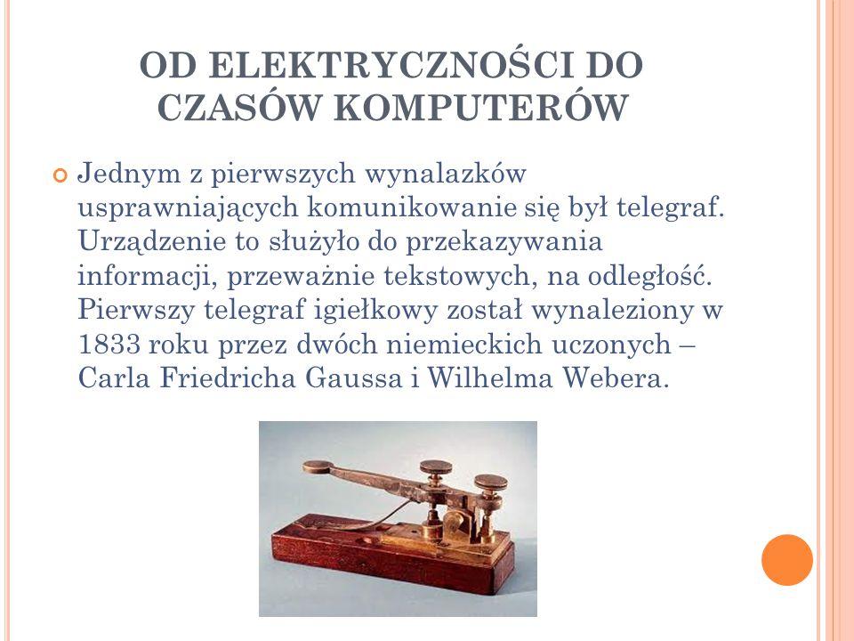 OD ELEKTRYCZNOŚCI DO CZASÓW KOMPUTERÓW Jednym z pierwszych wynalazków usprawniających komunikowanie się był telegraf. Urządzenie to służyło do przekaz