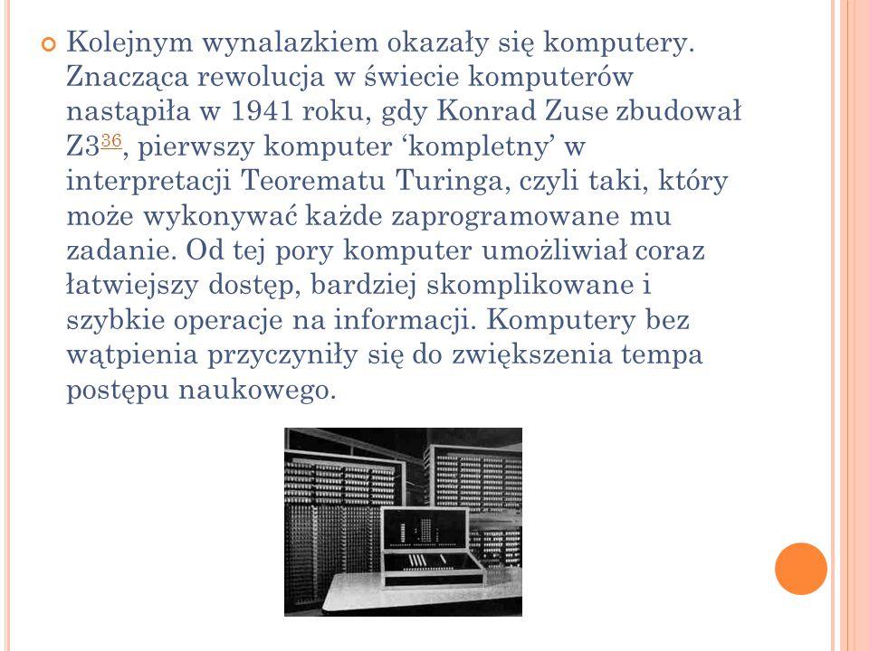 Kolejnym wynalazkiem okazały się komputery. Znacząca rewolucja w świecie komputerów nastąpiła w 1941 roku, gdy Konrad Zuse zbudował Z3 36, pierwszy ko