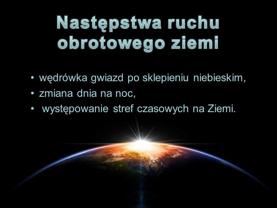 wędrówka gwiazd po sklepieniu niebieskim, zmiana dnia na noc, występowanie stref czasowych na Ziemi.