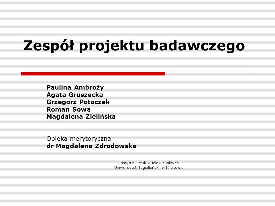 Zespół projektu badawczego Paulina Ambroży Agata Gruszecka Grzegorz Potaczek Roman Sowa Magdalena Zielińska Opieka merytoryczna dr Magdalena Zdrodowsk
