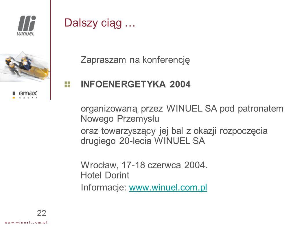 w w w. w i n u e l. c o m. p l 22 Dalszy ciąg … Zapraszam na konferencję INFOENERGETYKA 2004 organizowaną przez WINUEL SA pod patronatem Nowego Przemy