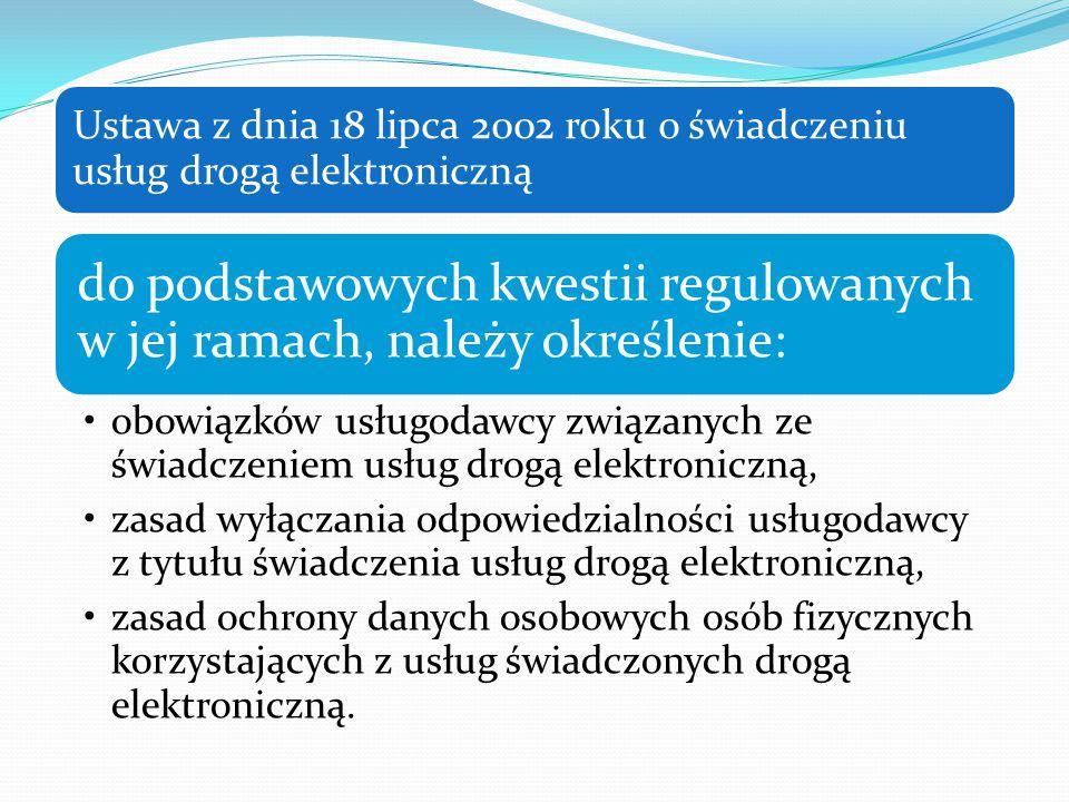 Ustawa z dnia 18 lipca 2002 roku o świadczeniu usług drogą elektroniczną do podstawowych kwestii regulowanych w jej ramach, należy określenie: obowiązków usługodawcy związanych ze świadczeniem usług drogą elektroniczną, zasad wyłączania odpowiedzialności usługodawcy z tytułu świadczenia usług drogą elektroniczną, zasad ochrony danych osobowych osób fizycznych korzystających z usług świadczonych drogą elektroniczną.