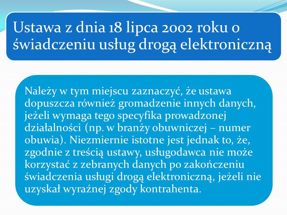 Ustawa z dnia 18 lipca 2002 roku o świadczeniu usług drogą elektroniczną Należy w tym miejscu zaznaczyć, że ustawa dopuszcza również gromadzenie innych danych, jeżeli wymaga tego specyfika prowadzonej działalności (np.