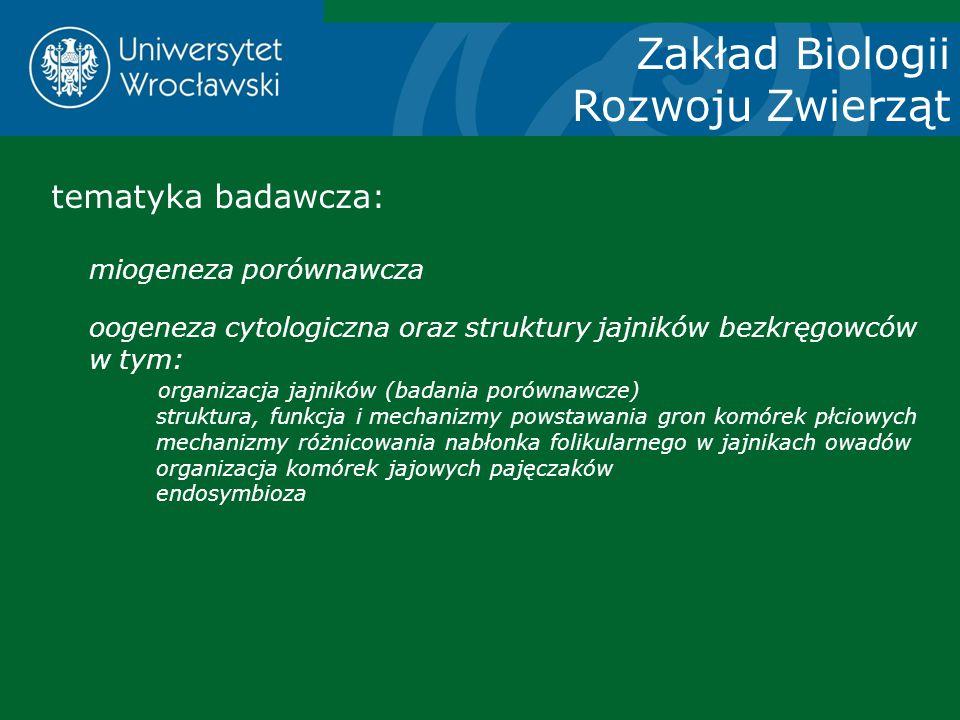 Zakład Biologii Rozwoju Zwierząt tematyka badawcza: miogeneza porównawcza oogeneza cytologiczna oraz struktury jajników bezkręgowców w tym: organizacj