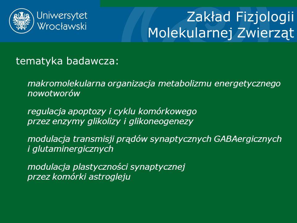 Zakład Fizjologii Molekularnej Zwierząt tematyka badawcza: makromolekularna organizacja metabolizmu energetycznego nowotworów regulacja apoptozy i cyk