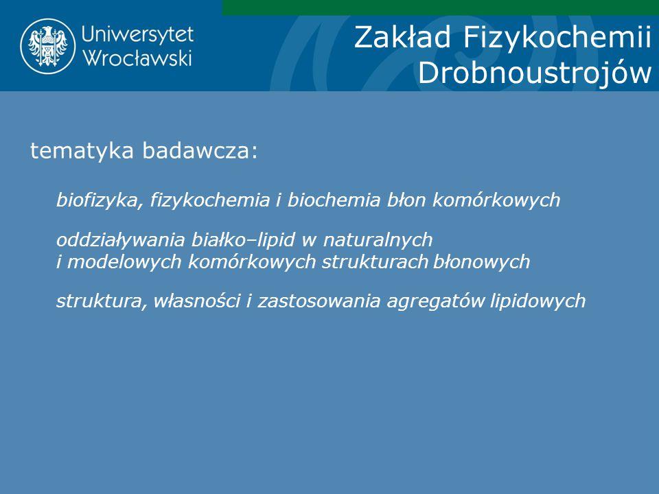 Zakład Fizykochemii Drobnoustrojów tematyka badawcza: biofizyka, fizykochemia i biochemia błon komórkowych oddziaływania białko–lipid w naturalnych i