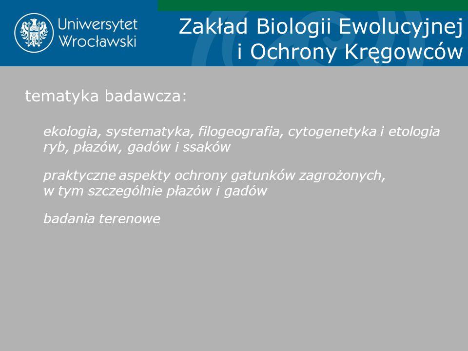 Zakład Biologii Ewolucyjnej i Ochrony Kręgowców tematyka badawcza: ekologia, systematyka, filogeografia, cytogenetyka i etologia ryb, płazów, gadów i