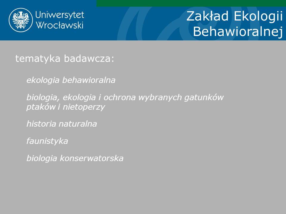 Zakład Ekologii Behawioralnej tematyka badawcza: ekologia behawioralna biologia, ekologia i ochrona wybranych gatunków ptaków i nietoperzy historia na