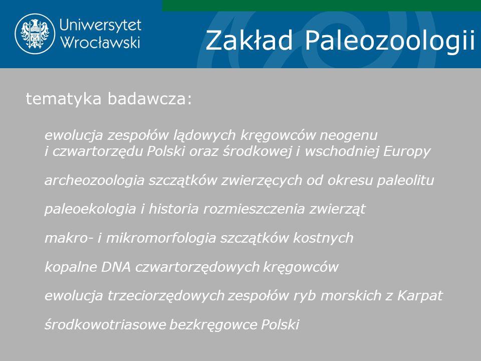 Zakład Paleozoologii tematyka badawcza: ewolucja zespołów lądowych kręgowców neogenu i czwartorzędu Polski oraz środkowej i wschodniej Europy archeozo