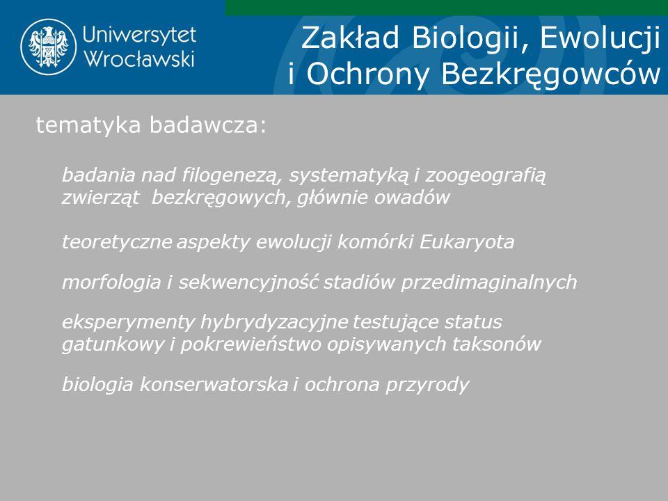 Zakład Biologii, Ewolucji i Ochrony Bezkręgowców tematyka badawcza: badania nad filogenezą, systematyką i zoogeografią zwierząt bezkręgowych, głównie