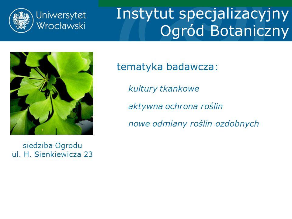 Instytut specjalizacyjny Ogród Botaniczny siedziba Ogrodu ul. H. Sienkiewicza 23 tematyka badawcza: kultury tkankowe aktywna ochrona roślin nowe odmia