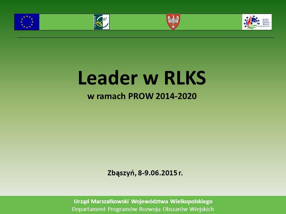 Leader w RLKS w ramach PROW 2014-2020 Zbąszyń, 8-9.06.2015 r. Urząd Marszałkowski Województwa Wielkopolskiego Departament Programów Rozwoju Obszarów W