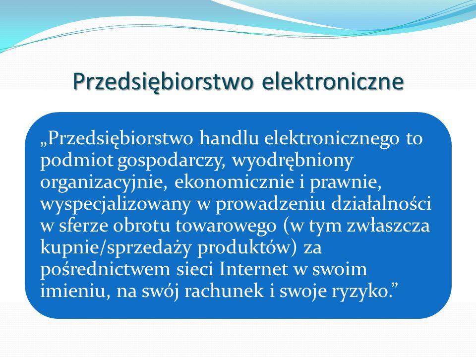 """Przedsiębiorstwo elektroniczne """"Przedsiębiorstwo handlu elektronicznego to podmiot gospodarczy, wyodrębniony organizacyjnie, ekonomicznie i prawnie, wyspecjalizowany w prowadzeniu działalności w sferze obrotu towarowego (w tym zwłaszcza kupnie/sprzedaży produktów) za pośrednictwem sieci Internet w swoim imieniu, na swój rachunek i swoje ryzyko."""