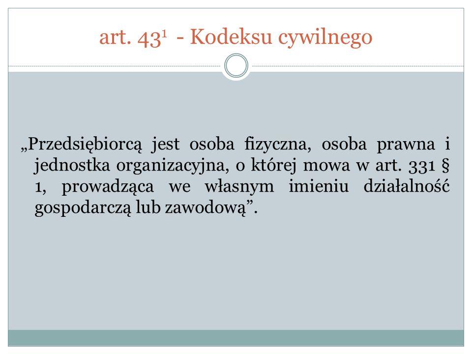 """art. 43 1 - Kodeksu cywilnego """"Przedsiębiorcą jest osoba fizyczna, osoba prawna i jednostka organizacyjna, o której mowa w art. 331 § 1, prowadząca we"""