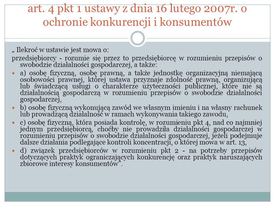 """art. 4 pkt 1 ustawy z dnia 16 lutego 2007r. o ochronie konkurencji i konsumentów """" Ilekroć w ustawie jest mowa o: przedsiębiorcy - rozumie się przez t"""