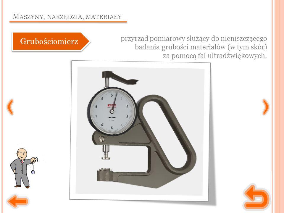 M ASZYNY, NARZĘDZIA, MATERIAŁY przyrząd pomiarowy służący do nieniszczącego badania grubości materiałów (w tym skór) za pomocą fal ultradźwiękowych.