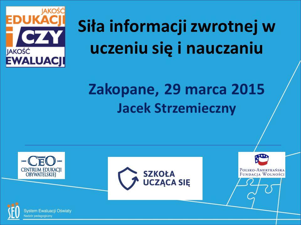 Siła informacji zwrotnej w uczeniu się i nauczaniu Zakopane, 29 marca 2015 Jacek Strzemieczny 1