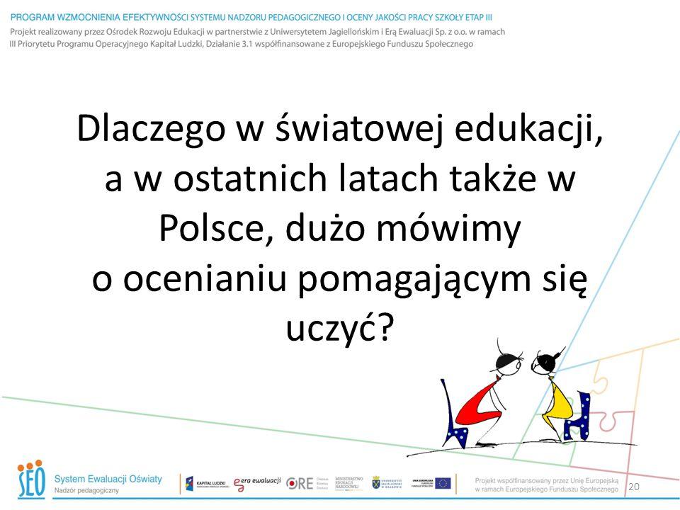 Dlaczego w światowej edukacji, a w ostatnich latach także w Polsce, dużo mówimy o ocenianiu pomagającym się uczyć? 20